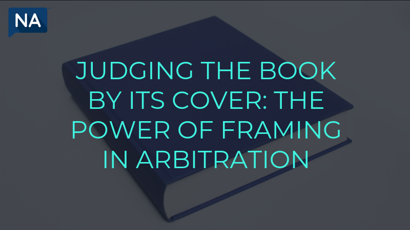 JUDGING THE BOOK BY ITS COVER THE POWER OF FRAMING IN ARBITRATION