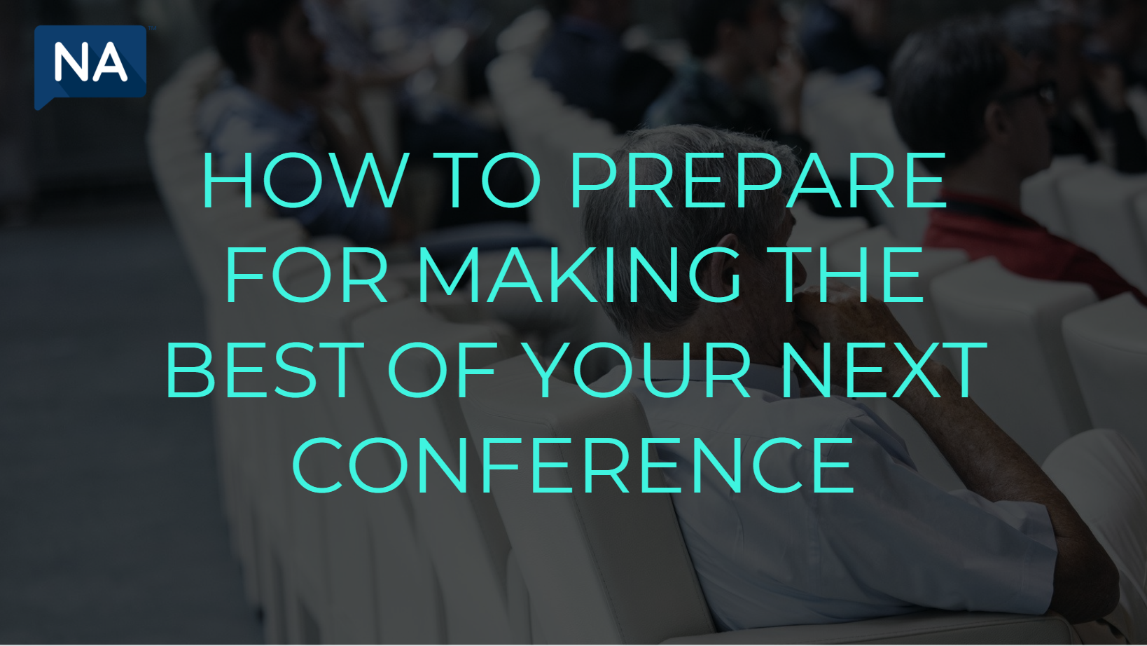 How to Prepare for Making the Best of Your Next Conference